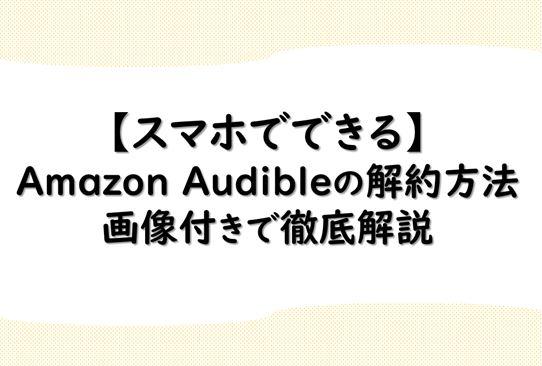 【スマホでできる】Amazon Audibleの解約方法|画像付きで徹底解説