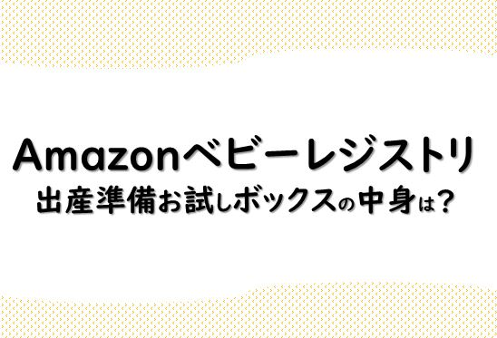 Amazonベビーレジストリの出産準備お試しボックスの中身は?届いたので紹介します